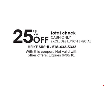 25% OFF total check. Cash only. Excludes lunch special. With this coupon. Not valid with other offers. Expires 6/30/18.