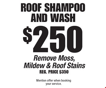 $250 Roof Shampoo And Wash Remove Moss, Mildew & Roof Stains Reg. PRICE $350. Mention offer when booking your service.