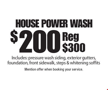 $200 house power wash Includes: pressure wash siding, exterior gutters, foundation, front sidewalk, steps & whitening soffitsReg $300. Mention offer when booking your service.