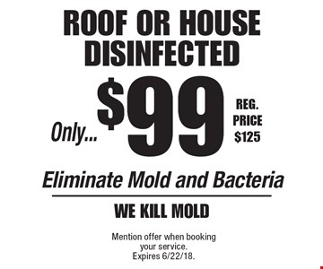 Only...$99 roof OR HOUSE Disinfected Eliminate Mold and Bacteria We kill mold. Reg. Price $125. Mention offer when booking your service. Expires 6/22/18.