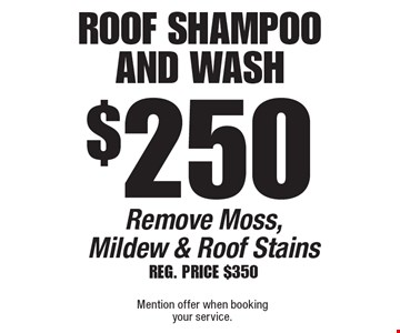 $250 Roof Shampoo And Wash Remove Moss, Mildew & Roof StainsReg. PRICE $350. Mention offer when booking your service.