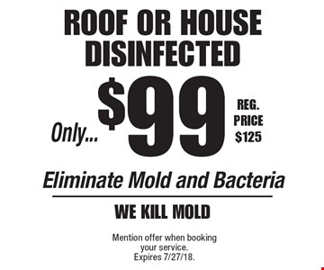 Only...$99 roof or house disinfected Eliminate Mold and Bacteria We kill mold. Reg. Price $125. Mention offer when booking your service.Expires 7/27/18.