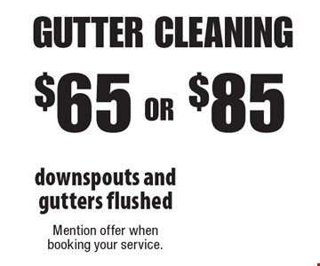 $65 OR $85 gutter cleaning downspouts and gutters flushed. Mention offer when booking your service.