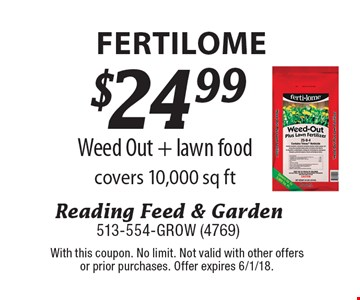 Fertilome. $24.99 Weed Out + lawn food covers 10,000 sq ft. With this coupon. No limit. Not valid with other offers or prior purchases. Offer expires 6/1/18.