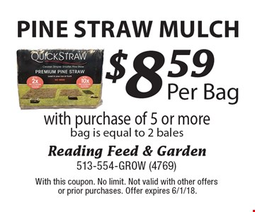Pine Straw mulch! $8.59 Per Bag with purchase of 5 or more bag is equal to 2 bales. With this coupon. No limit. Not valid with other offers or prior purchases. Offer expires 6/1/18.