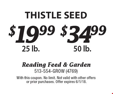 $19.99 Thistle Seed 25 lb or $34.99 Thistle Seed 50 lb. With this coupon. No limit. Not valid with other offers or prior purchases. Offer expires 6/1/18.