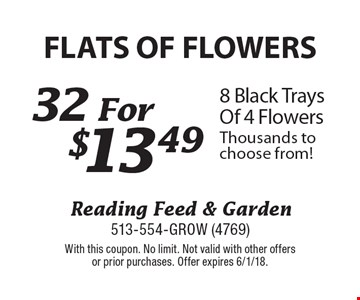 Flats Of Flowers! $13.49 8 Black Trays Of 4 Flowers Thousands to choose from! With this coupon. No limit. Not valid with other offers or prior purchases. Offer expires 6/1/18.