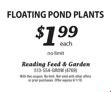Floating Pond Plants $1.99 each. No limit. With this coupon. No limit. Not valid with other offers or prior purchases. Offer expires 6/1/18.
