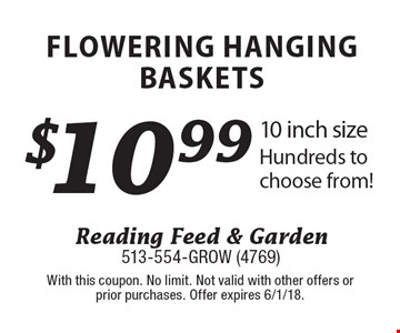 $10.99 Flowering Hanging Baskets. 10 inch size Hundreds to choose from! With this coupon. No limit. Not valid with other offers or prior purchases. Offer expires 6/1/18.