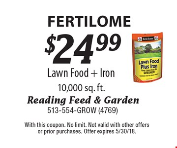 Fertilome $24.99 Lawn Food + Iron 10,000 sq. ft. With this coupon. No limit. Not valid with other offers or prior purchases. Offer expires 5/30/18.
