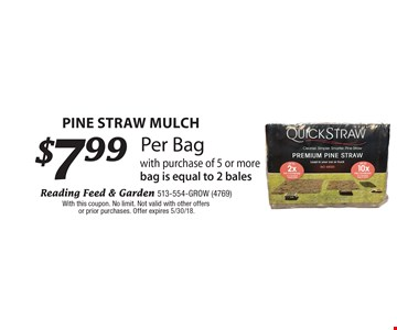 PINE STRAW mulch $7.99 Per Bag with purchase of 5 or more bag is equal to 2 bales. With this coupon. No limit. Not valid with other offers or prior purchases. Offer expires 5/30/18.