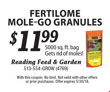 $11.99 fertilomemole-go granules 5000 sq. ft. bag. Gets rid of moles! With this coupon. No limit. Not valid with other offers or prior purchases. Offer expires 5/30/18.