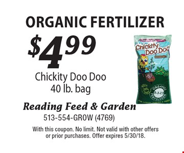 $4.99 organic fertilizer Chickity Doo Doo 40 lb. bag . With this coupon. No limit. Not valid with other offers or prior purchases. Offer expires 5/30/18.
