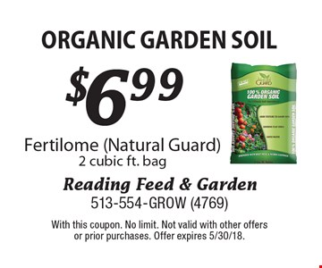 $6.99 organic garden soil Fertilome (Natural Guard) 2 cubic ft. bag. With this coupon. No limit. Not valid with other offers or prior purchases. Offer expires 5/30/18.