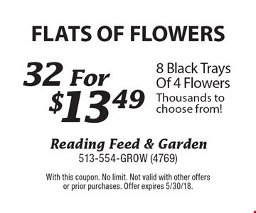 FLATS OF FLOWERS $13.49 8 Black Trays Of 4 Flowers Thousands to choose from! With this coupon. No limit. Not valid with other offersor prior purchases. Offer expires 5/30/18.