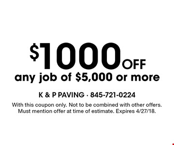 $1000 off any job of $5,000 or more. With this coupon only. Not to be combined with other offers. Must mention offer at time of estimate. Expires 4/27/18.