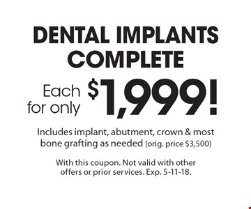Dental implants complete each for only $1,999! Includes implant, abutment, crown & most bone grafting as needed (orig. price $3,500). With this coupon. Not valid with other offers or prior services. Exp. 5-11-18.