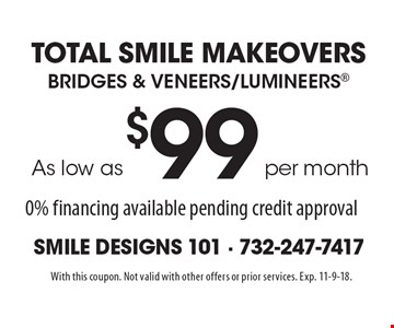 Total Smile MakeoverS As low asper month$99Bridges & Veneers/Lumineers 0% financing available pending credit approval. With this coupon. Not valid with other offers or prior services. Exp. 11-9-18.