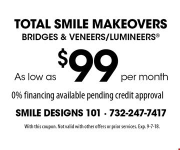 Total Smile Makeovers. As low as $99 per month Bridges & Veneers/Lumineers. 0% financing available pending credit approval. With this coupon. Not valid with other offers or prior services. Exp. 9-7-18.