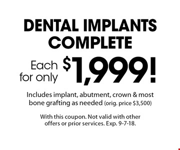 Each for only $1,999! Dental implants complete. Includes implant, abutment, crown & most bone grafting as needed (orig. price $3,500). With this coupon. Not valid with other offers or prior services. Exp. 9-7-18.