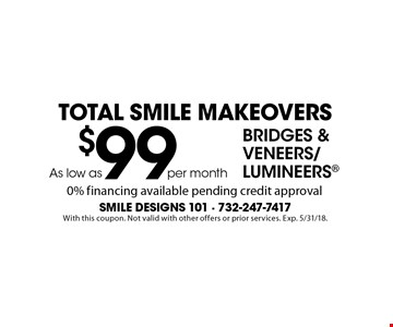 Total Smile Makeovers As low as$99 per month Bridges & Veneers/Lumineers 0% financing available pending credit approval. With this coupon. Not valid with other offers or prior services. Exp. 5/31/18.