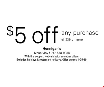 $5 off any purchase of $30 or more. With this coupon. Not valid with any other offers. Excludes holidays & restaurant holidays. Offer expires 1-25-19.