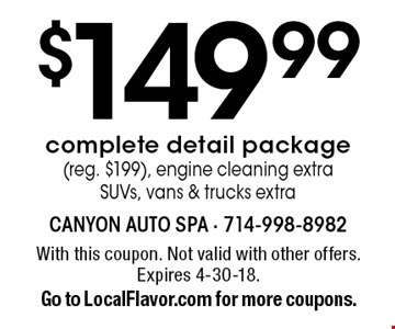 $149.99 complete detail package (reg. $199). Engine cleaning extra. SUVs, vans & trucks extra. With this coupon. Not valid with other offers. Expires 4-30-18. Go to LocalFlavor.com for more coupons.