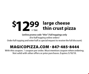 + tax $12.99 large cheese thin crust pizza. With this coupon. 1 coupon per order. Must mention coupon when ordering.Not valid with other offers or prior purchases. Expires 5/18/18.