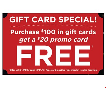 Purchase $100 in gift cards get a $20 promo card free. Offer valid 12/1 through 12/31/18. Free card must be redeemed at issuing location.