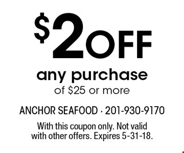$2 off any purchase of $25 or more. With this coupon only. Not valid with other offers. Expires 5-31-18.