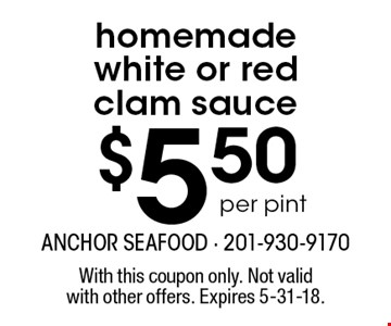 $5.50 per pint homemade white or red clam sauce. With this coupon only. Not valid with other offers. Expires 5-31-18.