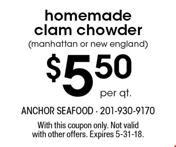 $5.50 per qt. homemade clam chowder (manhattan or new england). With this coupon only. Not valid with other offers. Expires 5-31-18.