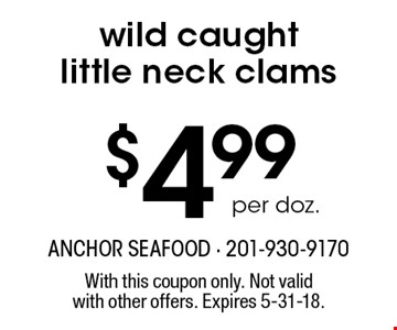 $4.99 per doz. wild caught little neck clams. With this coupon only. Not validwith other offers. Expires 5-31-18.