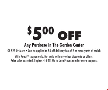 $5.00 OFF Any Purchase In The Garden Center Of $25 Or More - Can be applied to $5 off delivery fee of 2 or more yards of mulch. With Reach coupon only. Not valid with any other discounts or offers. Prior sales excluded. Expires 4-6-18. Go to LocalFlavor.com for more coupons.