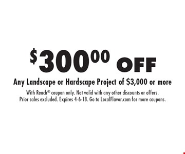 $300.00 OFF Any Landscape or Hardscape Project of $3,000 or more. With Reach coupon only. Not valid with any other discounts or offers. Prior sales excluded. Expires 4-6-18. Go to LocalFlavor.com for more coupons.
