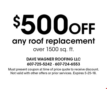 $500 Off any roof replacement over 1500 sq. ft.. Must present coupon at time of price quote to receive discount. Not valid with other offers or prior services. Expires 5-25-18.