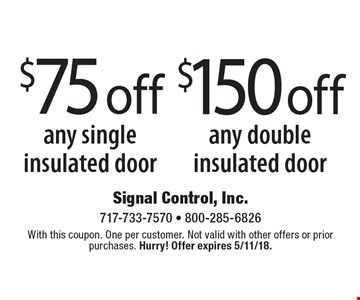 $150 off any double insulated door. $75 off any single insulated door. With this coupon. One per customer. Not valid with other offers or prior purchases. Hurry! Offer expires 5/11/18.
