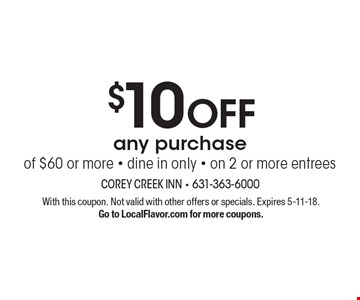 $10 off any purchase of $60 or more. Dine in only. On 2 or more entrees. With this coupon. Not valid with other offers or specials. Expires 5-11-18. Go to LocalFlavor.com for more coupons.