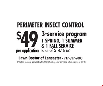 Perimeter Insect Control $49 per application. 3-service program 1 Spring, 1 Summer & 1 Fall Service. total of $147 (+ tax). With this coupon. Not valid with other offers or prior services. Offer expires 5-31-18.
