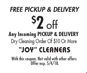 $2 off Any Incoming PICKUP & DELIVERY Dry Cleaning Order Of $10 Or More. With this coupon. Not valid with other offers. Offer exp. 5/4/18.