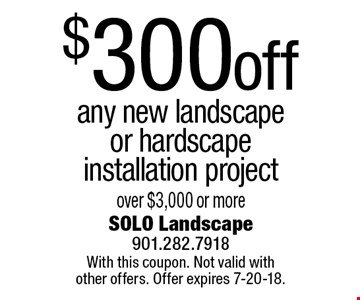 $300 off any new landscape or hardscape installation project over $3,000 or more. With this coupon. Not valid with other offers. Offer expires 7-20-18.