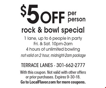 $5 OFF per person rock & bowl special. 1 lane, up to 6 people in party. Fri. & Sat. 10pm-2am 4 hours of unlimited bowling. Not valid on 2 hour, midnight-2am package. With this coupon. Not valid with other offers or prior purchases. Expires 9-30-18. Go to LocalFlavor.com for more coupons.
