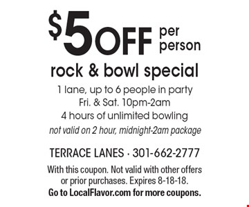 $5 off per person rock & bowl special. 1 lane, up to 6 people in party. Fri. & Sat. 10pm-2am, 4 hours of unlimited bowling. Not valid on 2 hour, midnight-2am package. With this coupon. Not valid with other offers or prior purchases. Expires 8-18-18. Go to LocalFlavor.com for more coupons.