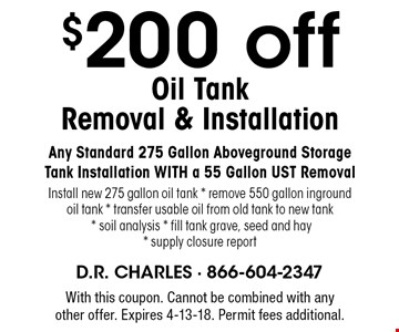 $200 off Oil Tank Removal & Installation. Any Standard 275 Gallon Aboveground Storage Tank Installation WITH a 55 Gallon UST Removal. Install new 275 gallon oil tank * remove 550 gallon inground oil tank * transfer usable oil from old tank to new tank * soil analysis * fill tank grave, seed and hay* supply closure report. With this coupon. Cannot be combined with any other offer. Expires 4-13-18. Permit fees additional.
