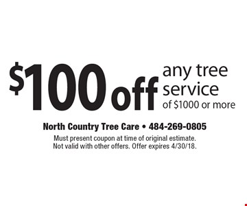 $100 off any tree service of $1000 or more. Must present coupon at time of original estimate. Not valid with other offers. Offer expires 4/30/18.