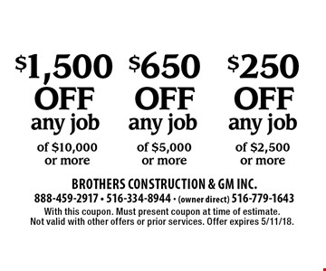 $250 off any job of $2,500or more. $650 off any job of $5,000or more. $1,500 off any job of $10,000or more. With this coupon. Must present coupon at time of estimate. Not valid with other offers or prior services. Offer expires 5/11/18.