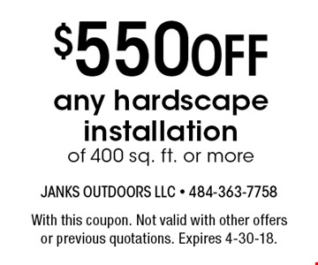 $550 Off any hardscape installation of 400 sq. ft. or more. With this coupon. Not valid with other offers or previous quotations. Expires 4-30-18.