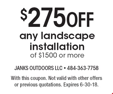 $275 Off any landscape installation of $1500 or more. With this coupon. Not valid with other offers or previous quotations. Expires 6-30-18.