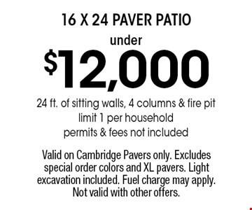 Under $12,000 16 x 24 paver patio 24 ft. of sitting walls, 4 columns & fire pit limit 1 per household, permits & fees not included. Valid on Cambridge Pavers only. Excludes special order colors and XL pavers. Light excavation included. Fuel charge may apply. Not valid with other offers.