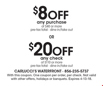 $8 Off any purchase of $40 or more pre-tax total - dine in/take out. $20Off any check of $110 or more pre-tax total - dine in/take out. . With this coupon. One coupon per order, per check. Not valid with other offers, holidays or banquets. Expires 4-13-18.